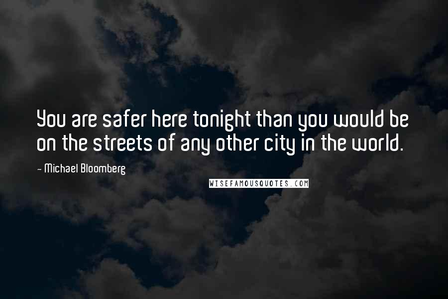 Michael Bloomberg quotes: You are safer here tonight than you would be on the streets of any other city in the world.