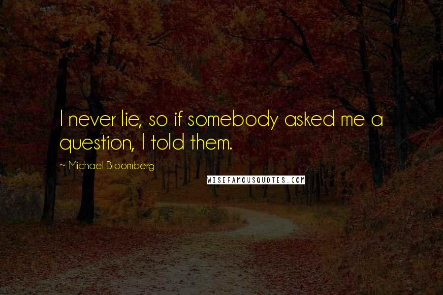 Michael Bloomberg quotes: I never lie, so if somebody asked me a question, I told them.