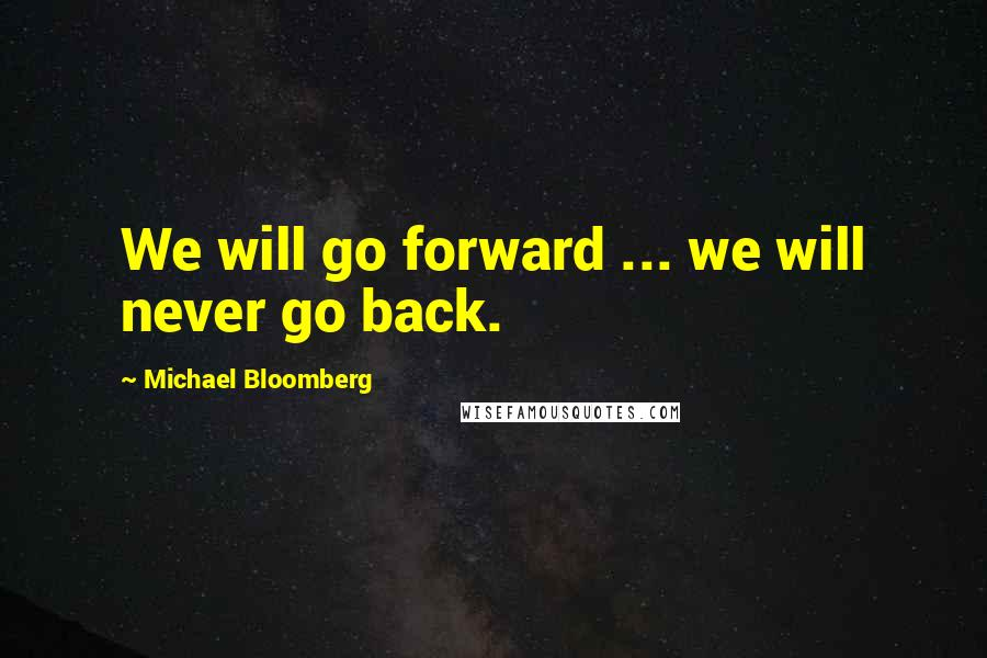 Michael Bloomberg quotes: We will go forward ... we will never go back.