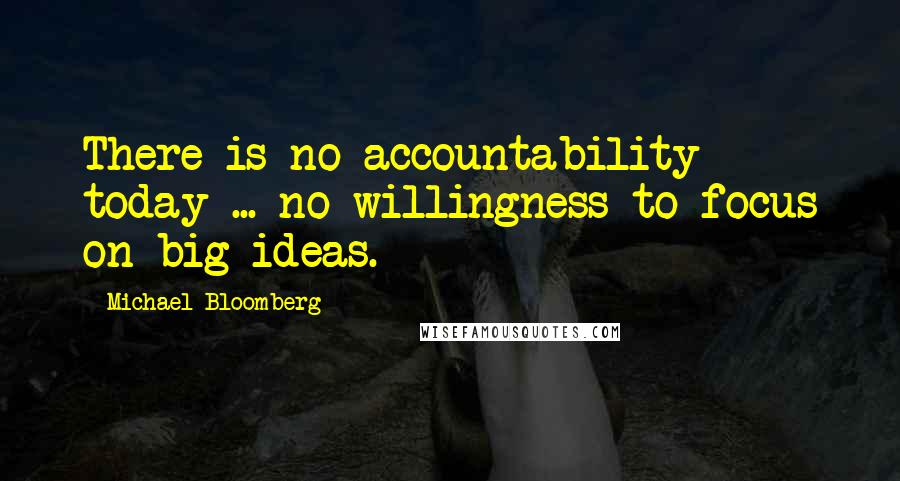 Michael Bloomberg quotes: There is no accountability today ... no willingness to focus on big ideas.