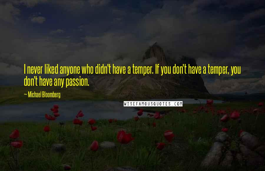 Michael Bloomberg quotes: I never liked anyone who didn't have a temper. If you don't have a temper, you don't have any passion.