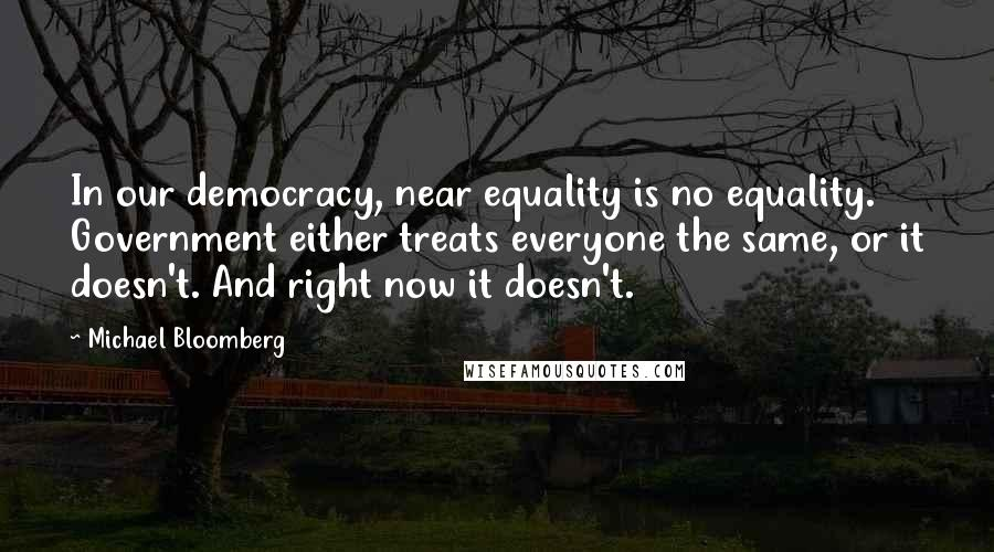 Michael Bloomberg quotes: In our democracy, near equality is no equality. Government either treats everyone the same, or it doesn't. And right now it doesn't.