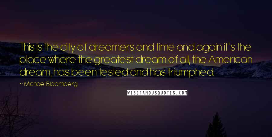 Michael Bloomberg quotes: This is the city of dreamers and time and again it's the place where the greatest dream of all, the American dream, has been tested and has triumphed.