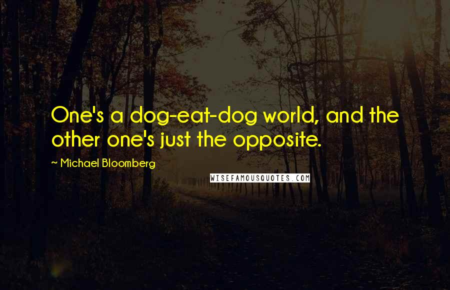 Michael Bloomberg quotes: One's a dog-eat-dog world, and the other one's just the opposite.