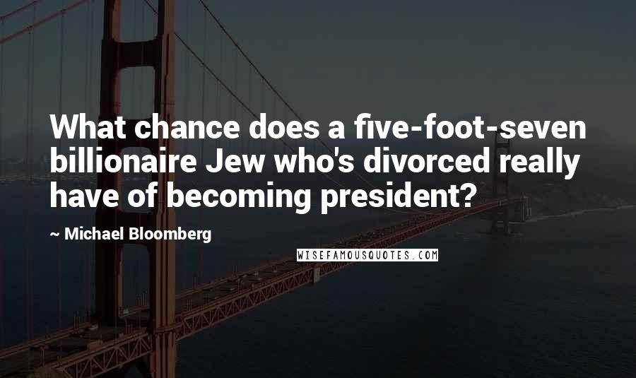 Michael Bloomberg quotes: What chance does a five-foot-seven billionaire Jew who's divorced really have of becoming president?