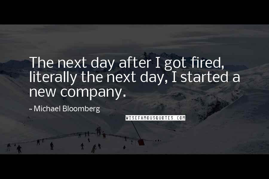 Michael Bloomberg quotes: The next day after I got fired, literally the next day, I started a new company.