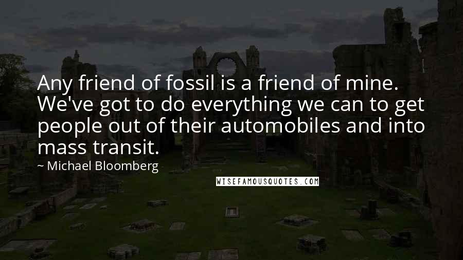 Michael Bloomberg quotes: Any friend of fossil is a friend of mine. We've got to do everything we can to get people out of their automobiles and into mass transit.