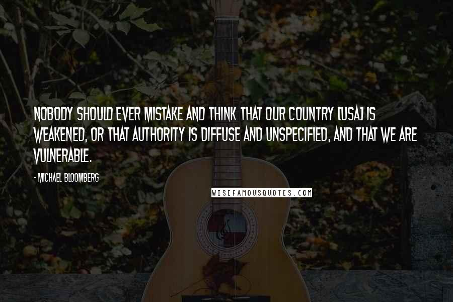 Michael Bloomberg quotes: Nobody should ever mistake and think that our country [USA] is weakened, or that authority is diffuse and unspecified, and that we are vulnerable.