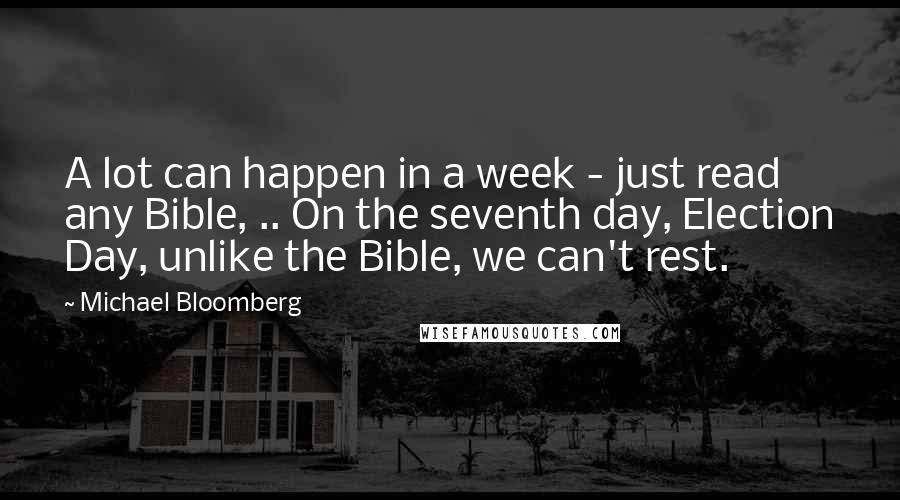 Michael Bloomberg quotes: A lot can happen in a week - just read any Bible, .. On the seventh day, Election Day, unlike the Bible, we can't rest.