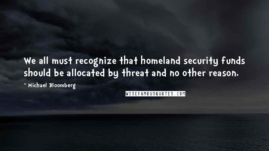Michael Bloomberg quotes: We all must recognize that homeland security funds should be allocated by threat and no other reason.