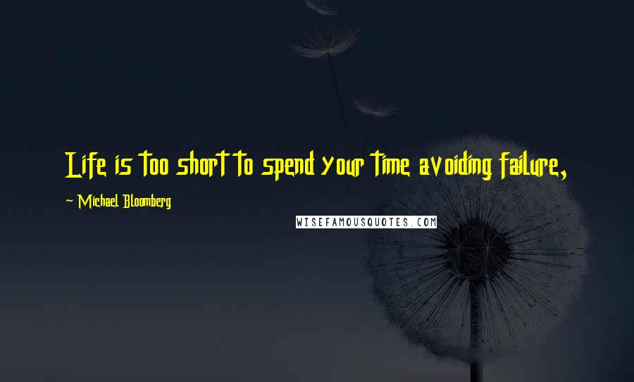 Michael Bloomberg quotes: Life is too short to spend your time avoiding failure,