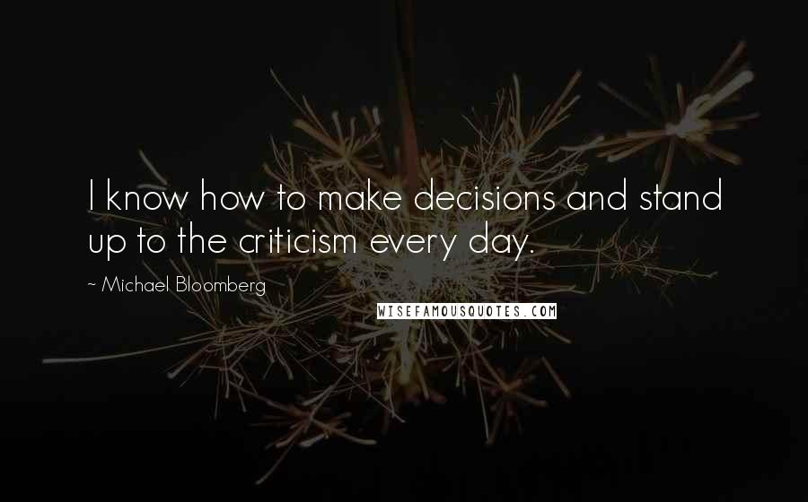 Michael Bloomberg quotes: I know how to make decisions and stand up to the criticism every day.