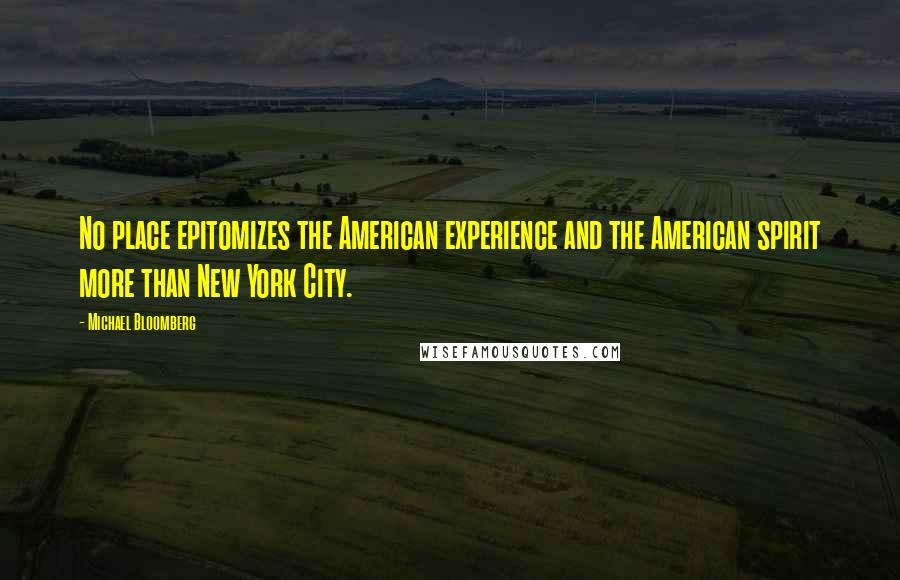 Michael Bloomberg quotes: No place epitomizes the American experience and the American spirit more than New York City.