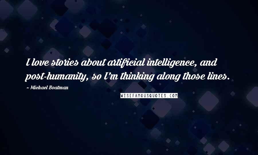 Michael Boatman quotes: I love stories about artificial intelligence, and post-humanity, so I'm thinking along those lines.