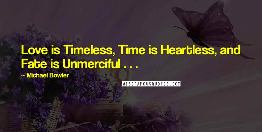 Michael Bowler quotes: Love is Timeless, Time is Heartless, and Fate is Unmerciful . . .