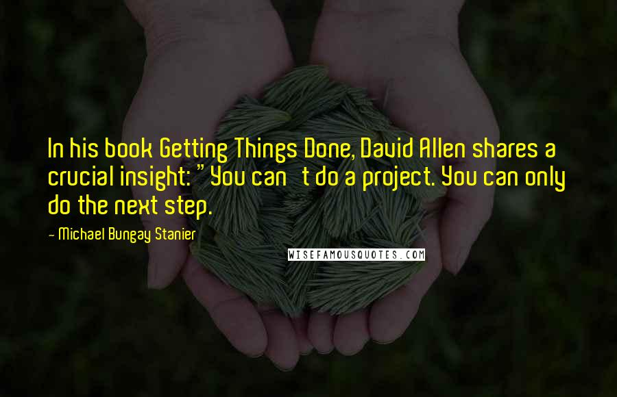 "Michael Bungay Stanier quotes: In his book Getting Things Done, David Allen shares a crucial insight: ""You can't do a project. You can only do the next step."