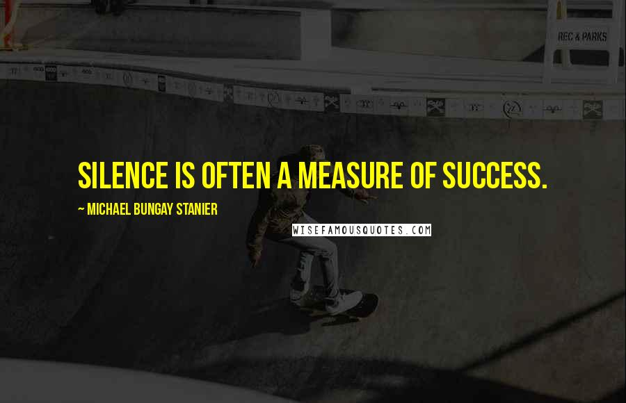 Michael Bungay Stanier quotes: Silence is often a measure of success.