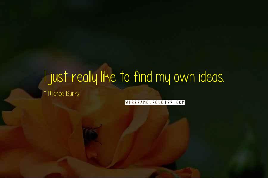 Michael Burry quotes: I just really like to find my own ideas.