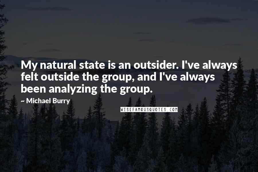 Michael Burry quotes: My natural state is an outsider. I've always felt outside the group, and I've always been analyzing the group.
