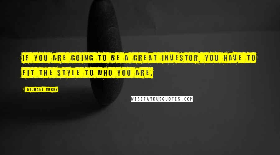 Michael Burry quotes: If you are going to be a great investor, you have to fit the style to who you are.