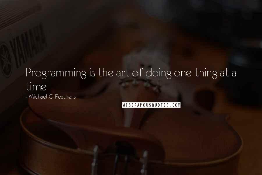 Michael C. Feathers quotes: Programming is the art of doing one thing at a time