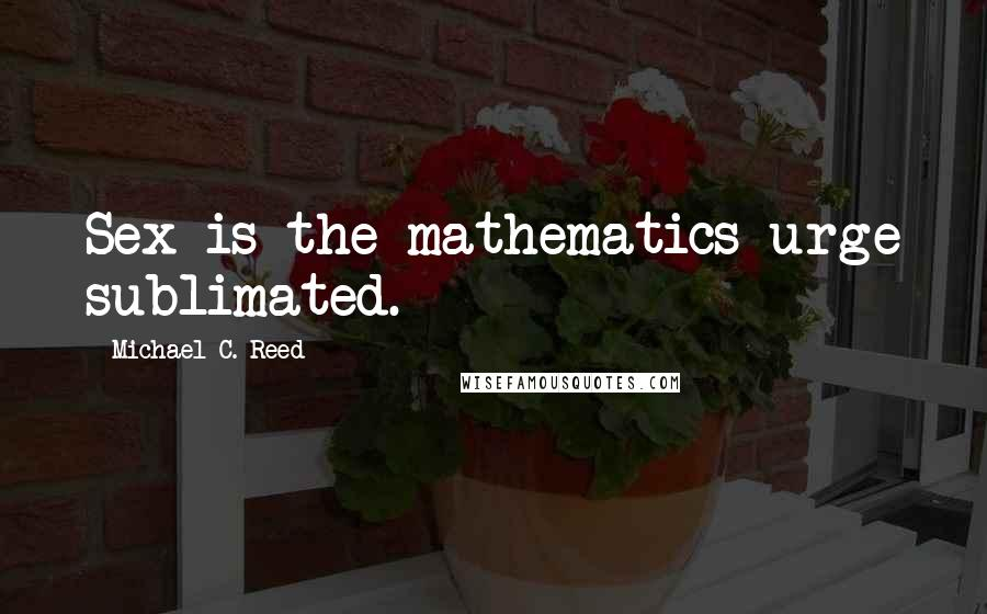 Michael C. Reed quotes: Sex is the mathematics urge sublimated.