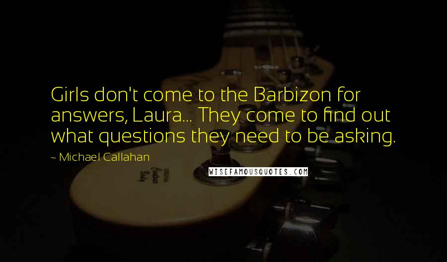 Michael Callahan quotes: Girls don't come to the Barbizon for answers, Laura... They come to find out what questions they need to be asking.
