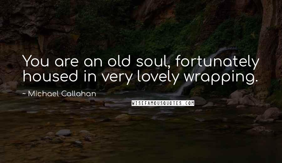Michael Callahan quotes: You are an old soul, fortunately housed in very lovely wrapping.
