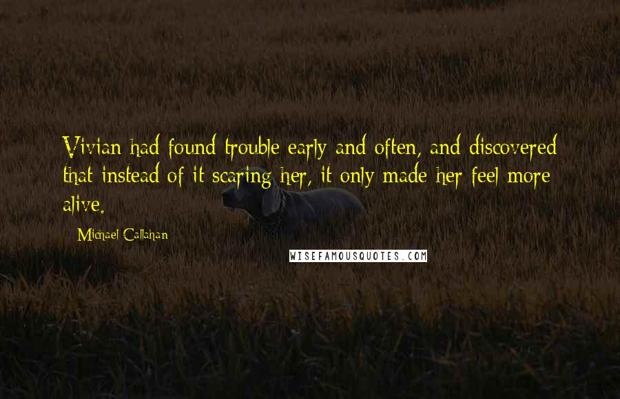 Michael Callahan quotes: Vivian had found trouble early and often, and discovered that instead of it scaring her, it only made her feel more alive.