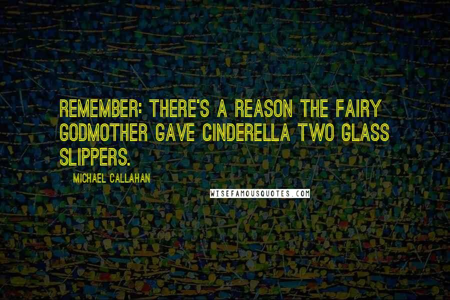 Michael Callahan quotes: Remember: There's a reason the fairy godmother gave Cinderella two glass slippers.