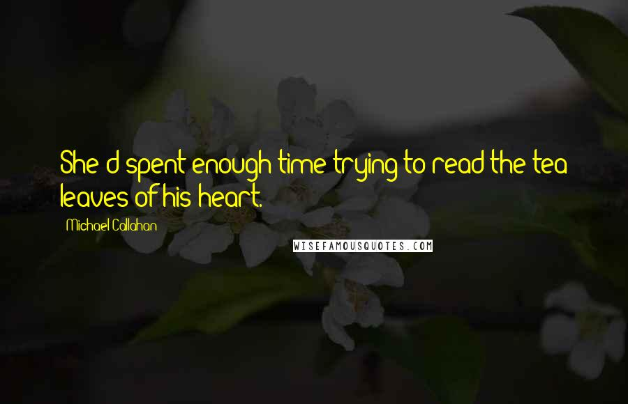 Michael Callahan quotes: She'd spent enough time trying to read the tea leaves of his heart.