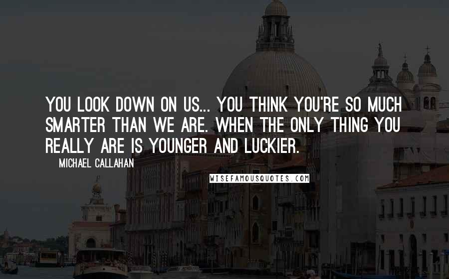 Michael Callahan quotes: You look down on us... you think you're so much smarter than we are. When the only thing you really are is younger and luckier.