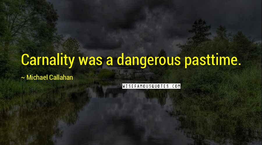 Michael Callahan quotes: Carnality was a dangerous pasttime.