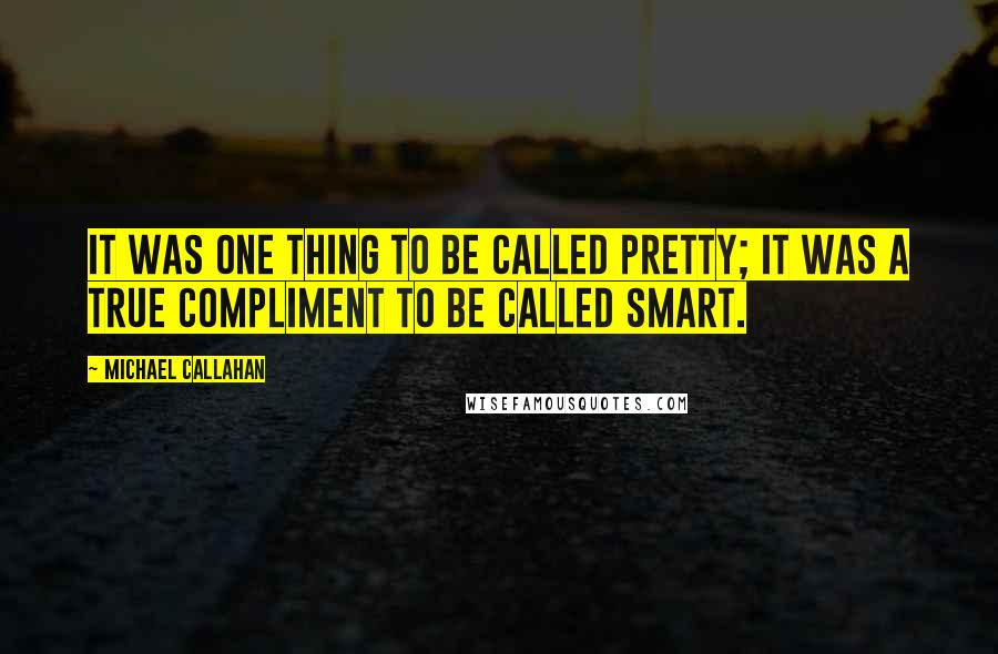 Michael Callahan quotes: It was one thing to be called pretty; it was a true compliment to be called smart.