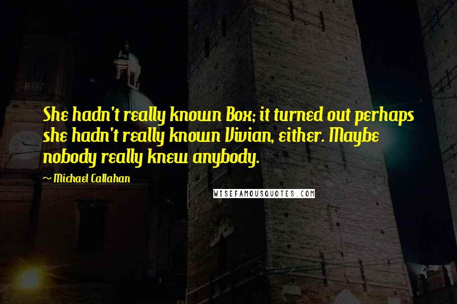 Michael Callahan quotes: She hadn't really known Box; it turned out perhaps she hadn't really known Vivian, either. Maybe nobody really knew anybody.