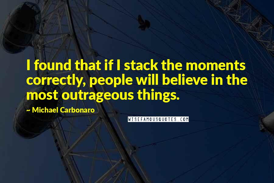 Michael Carbonaro quotes: I found that if I stack the moments correctly, people will believe in the most outrageous things.