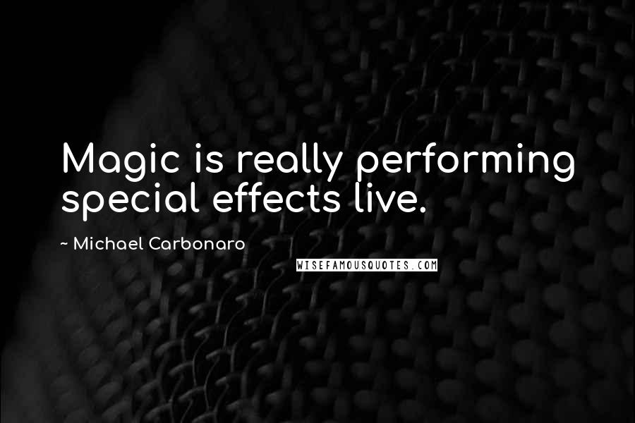 Michael Carbonaro quotes: Magic is really performing special effects live.
