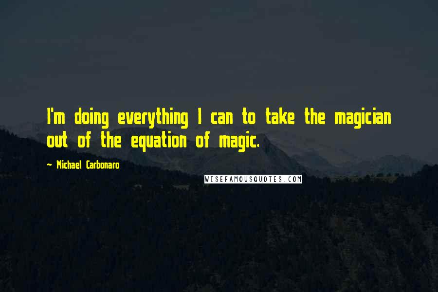 Michael Carbonaro quotes: I'm doing everything I can to take the magician out of the equation of magic.