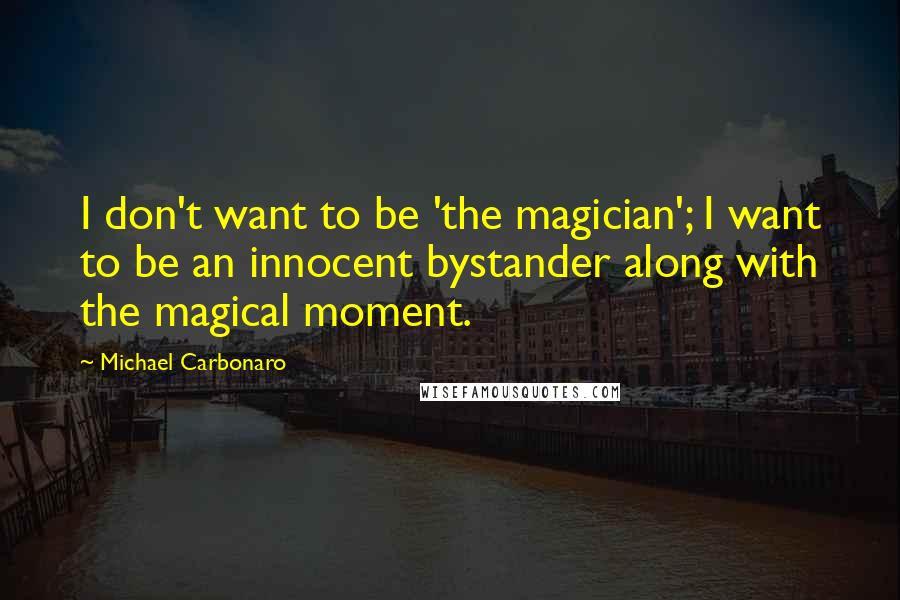 Michael Carbonaro quotes: I don't want to be 'the magician'; I want to be an innocent bystander along with the magical moment.