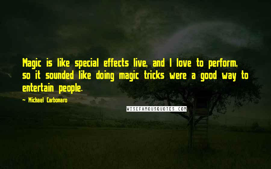 Michael Carbonaro quotes: Magic is like special effects live, and I love to perform, so it sounded like doing magic tricks were a good way to entertain people.