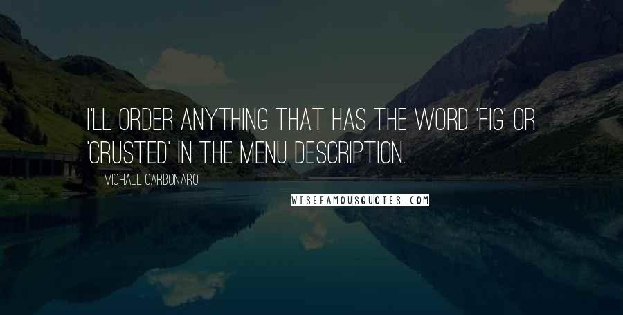 Michael Carbonaro quotes: I'll order anything that has the word 'fig' or 'crusted' in the menu description.