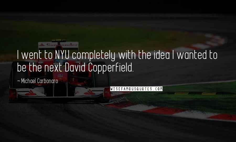 Michael Carbonaro quotes: I went to NYU completely with the idea I wanted to be the next David Copperfield.