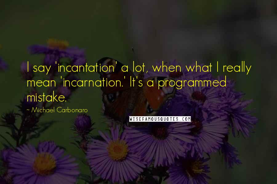 Michael Carbonaro quotes: I say 'incantation' a lot, when what I really mean 'incarnation.' It's a programmed mistake.