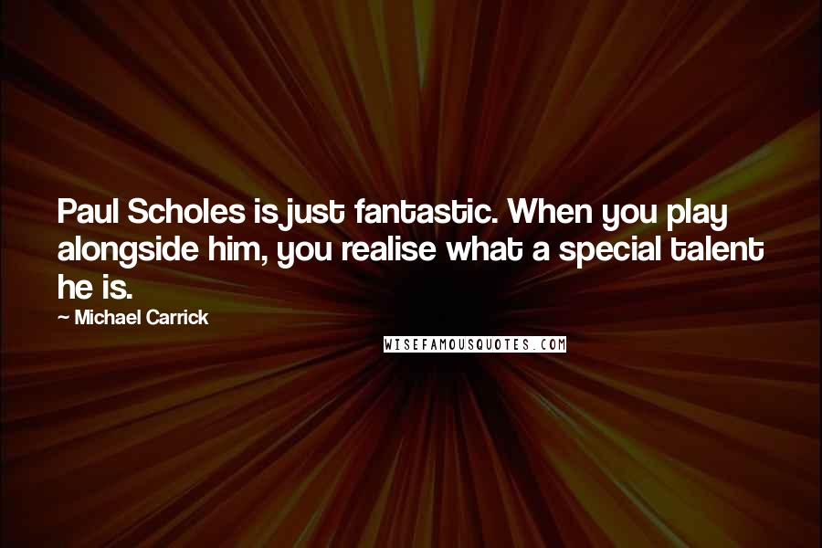 Michael Carrick quotes: Paul Scholes is just fantastic. When you play alongside him, you realise what a special talent he is.