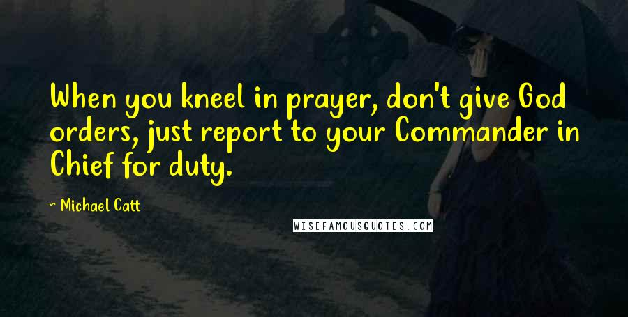 Michael Catt quotes: When you kneel in prayer, don't give God orders, just report to your Commander in Chief for duty.