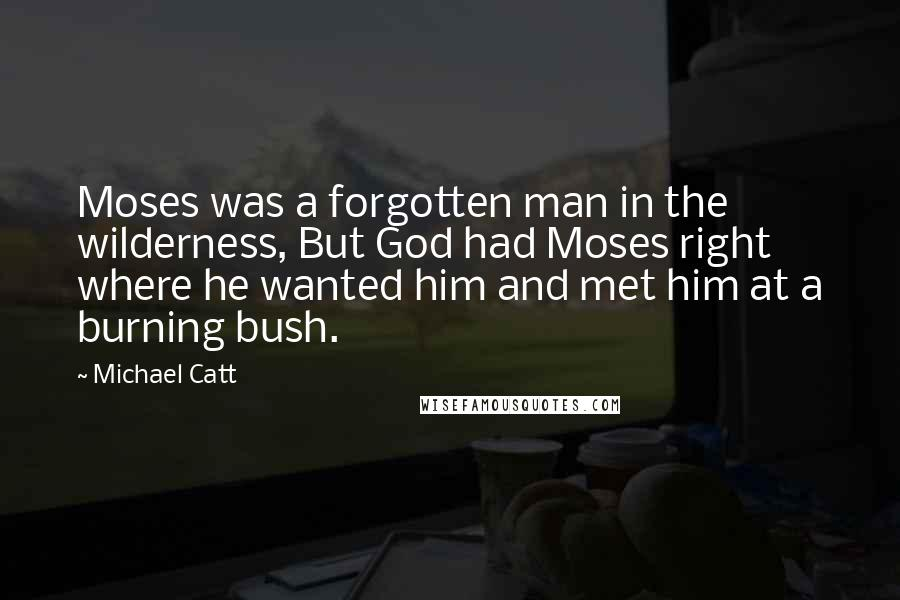 Michael Catt quotes: Moses was a forgotten man in the wilderness, But God had Moses right where he wanted him and met him at a burning bush.