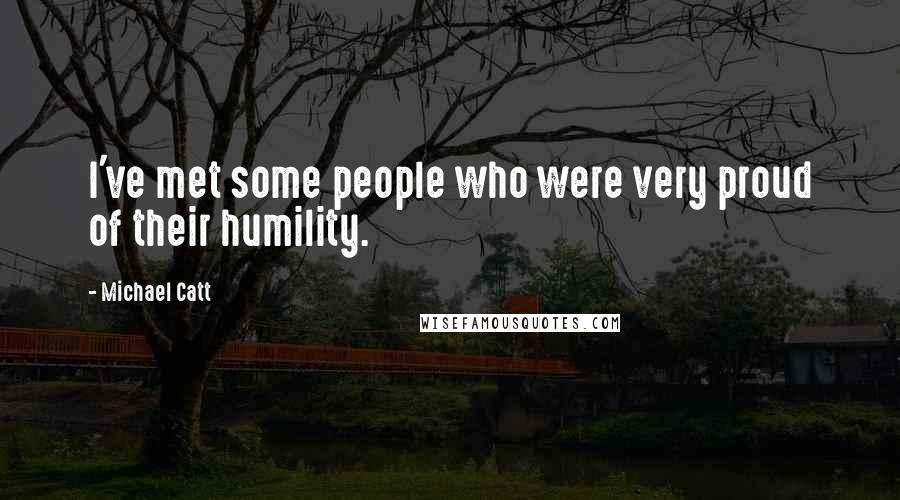 Michael Catt quotes: I've met some people who were very proud of their humility.