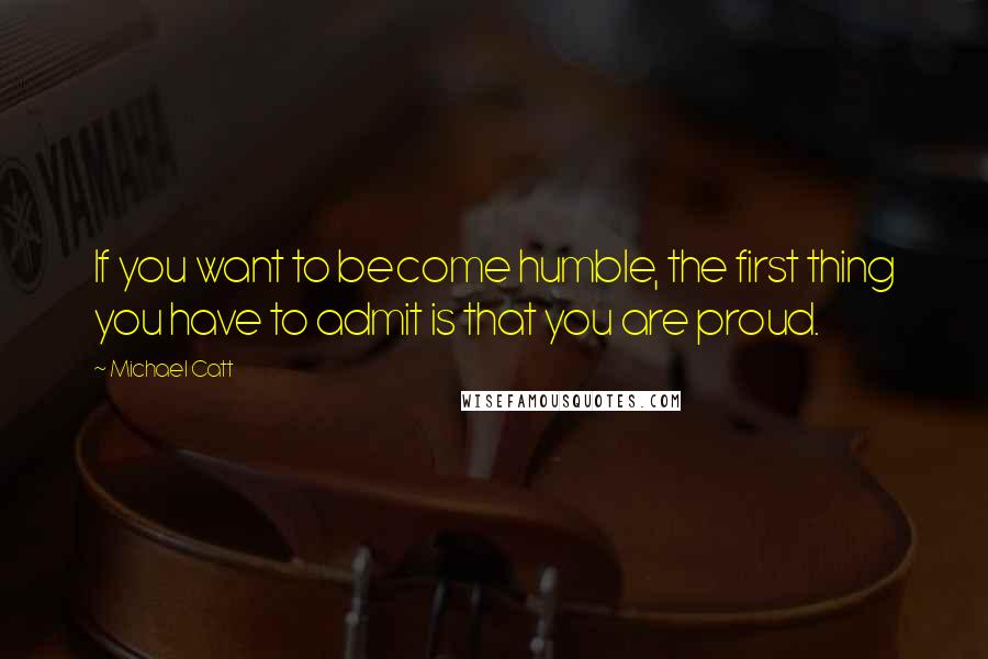 Michael Catt quotes: If you want to become humble, the first thing you have to admit is that you are proud.