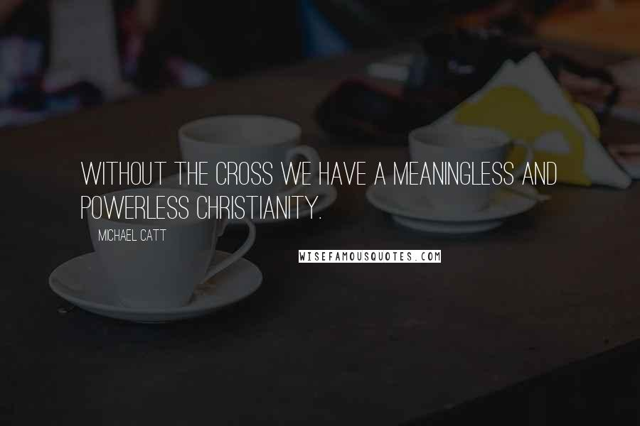 Michael Catt quotes: Without the cross we have a meaningless and powerless Christianity.