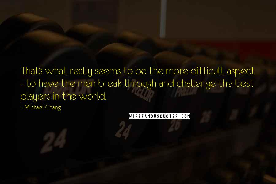 Michael Chang quotes: That's what really seems to be the more difficult aspect - to have the men break through and challenge the best players in the world.